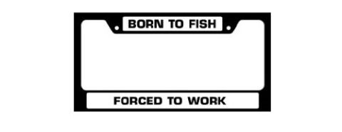 License Plate Frame - Born To Fish, Forced to work