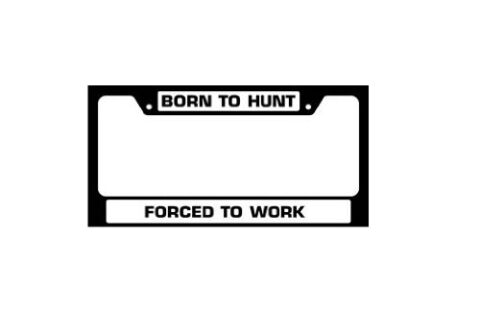 License Plate Frame - Born to Hunt, Forced to work