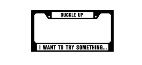 License Plate Frame - Buckle Up I want to Try Something